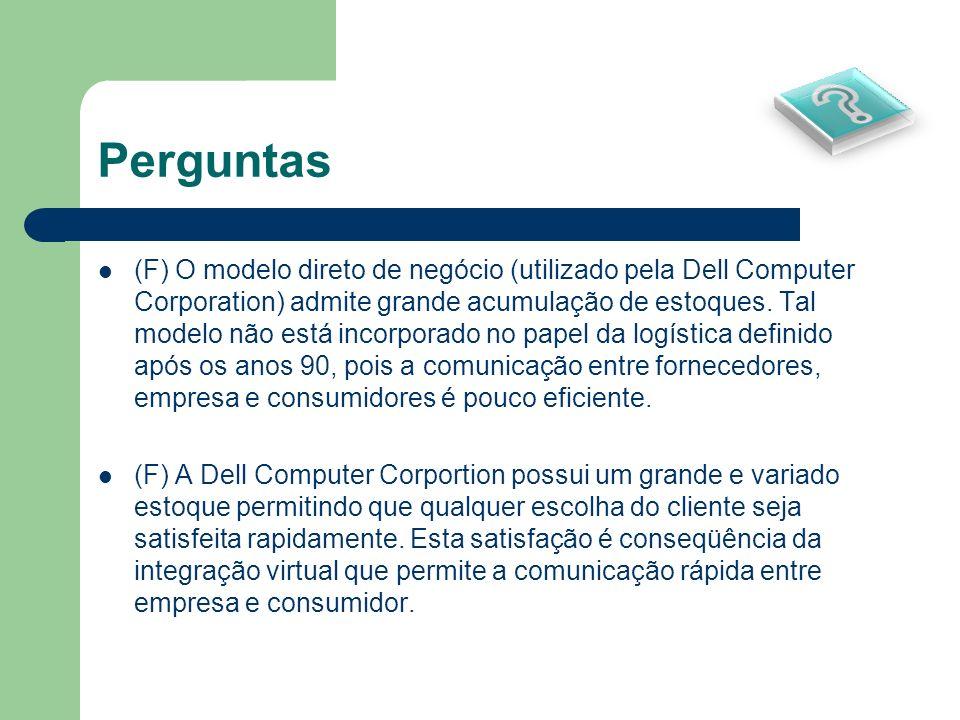 Perguntas (F) O modelo direto de negócio (utilizado pela Dell Computer Corporation) admite grande acumulação de estoques. Tal modelo não está incorpor