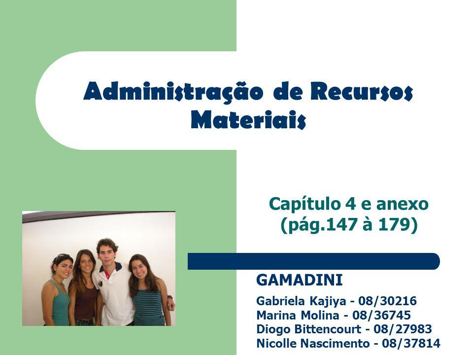 Capítulo 4 e anexo (pág.147 à 179) Administração de Recursos Materiais GAMADINI Gabriela Kajiya - 08/30216 Marina Molina - 08/36745 Diogo Bittencourt