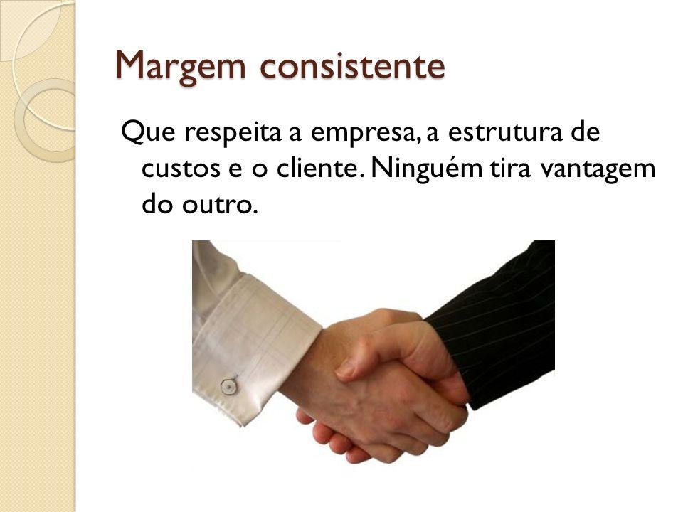 Margem consistente Que respeita a empresa, a estrutura de custos e o cliente. Ninguém tira vantagem do outro.