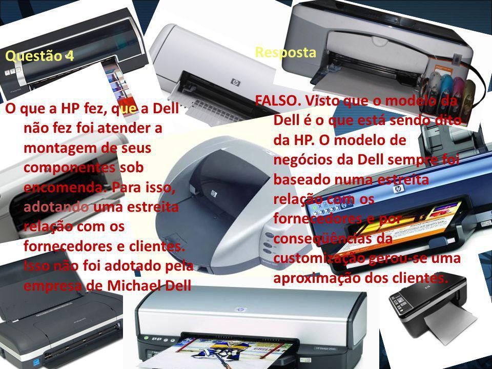 Questão 4 Resposta FALSO. Visto que o modelo da Dell é o que está sendo dito da HP. O modelo de negócios da Dell sempre foi baseado numa estreita rela