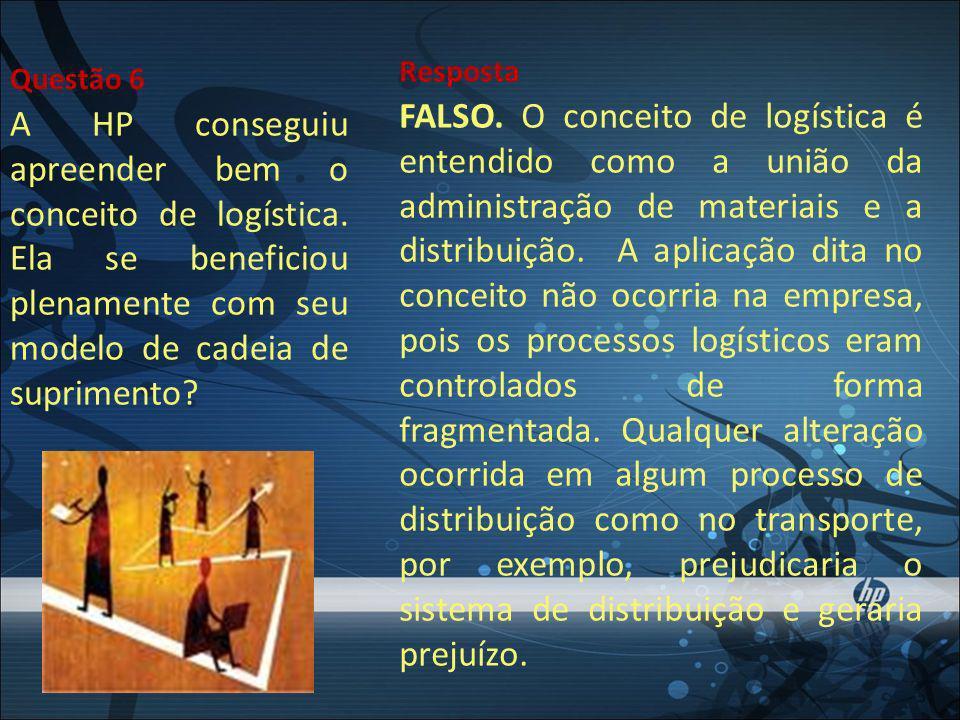 A HP conseguiu apreender bem o conceito de logística. Ela se beneficiou plenamente com seu modelo de cadeia de suprimento? Questão 6 FALSO. O conceito