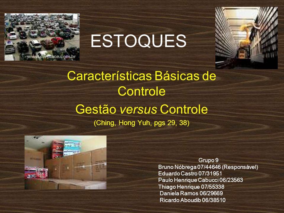 ESTOQUES Características Básicas de Controle Gestão versus Controle (Ching, Hong Yuh, pgs 29, 38) Grupo 9 Bruno Nóbrega 07/44646 (Responsável) Eduardo
