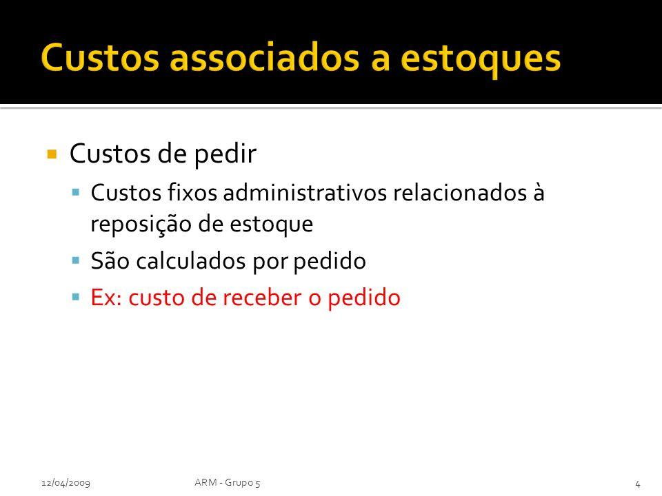 Custos de pedir Custos fixos administrativos relacionados à reposição de estoque São calculados por pedido Ex: custo de receber o pedido 12/04/2009ARM