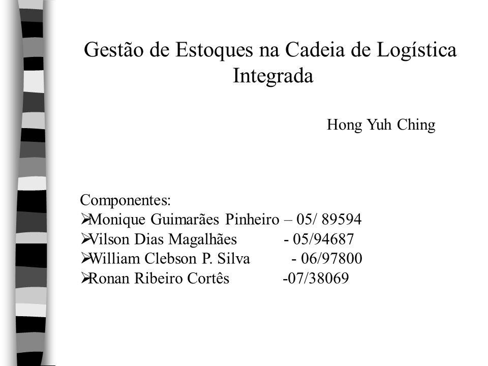 Gestão de Estoques na Cadeia de Logística Integrada Hong Yuh Ching Componentes: Monique Guimarães Pinheiro – 05/ 89594 Vilson Dias Magalhães - 05/9468