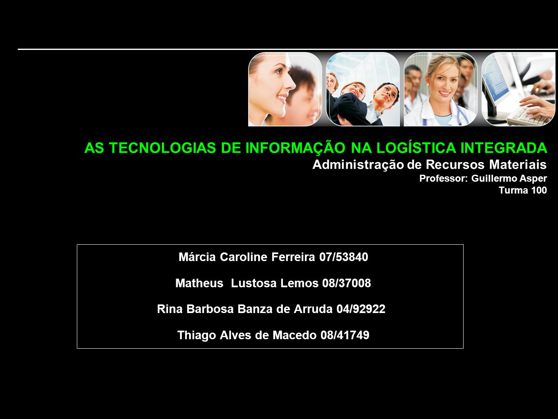 AS TECNOLOGIAS DE INFORMAÇÃO NA LOGÍSTICA INTEGRADA Administração de Recursos Materiais Professor: Guillermo Asper Turma 100 Márcia Caroline Ferreira