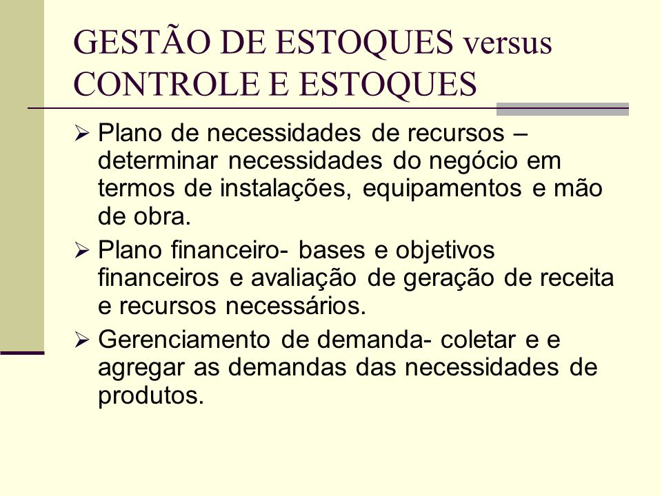 GESTÃO DE ESTOQUES versus CONTROLE E ESTOQUES Plano de necessidades de recursos – determinar necessidades do negócio em termos de instalações, equipamentos e mão de obra.