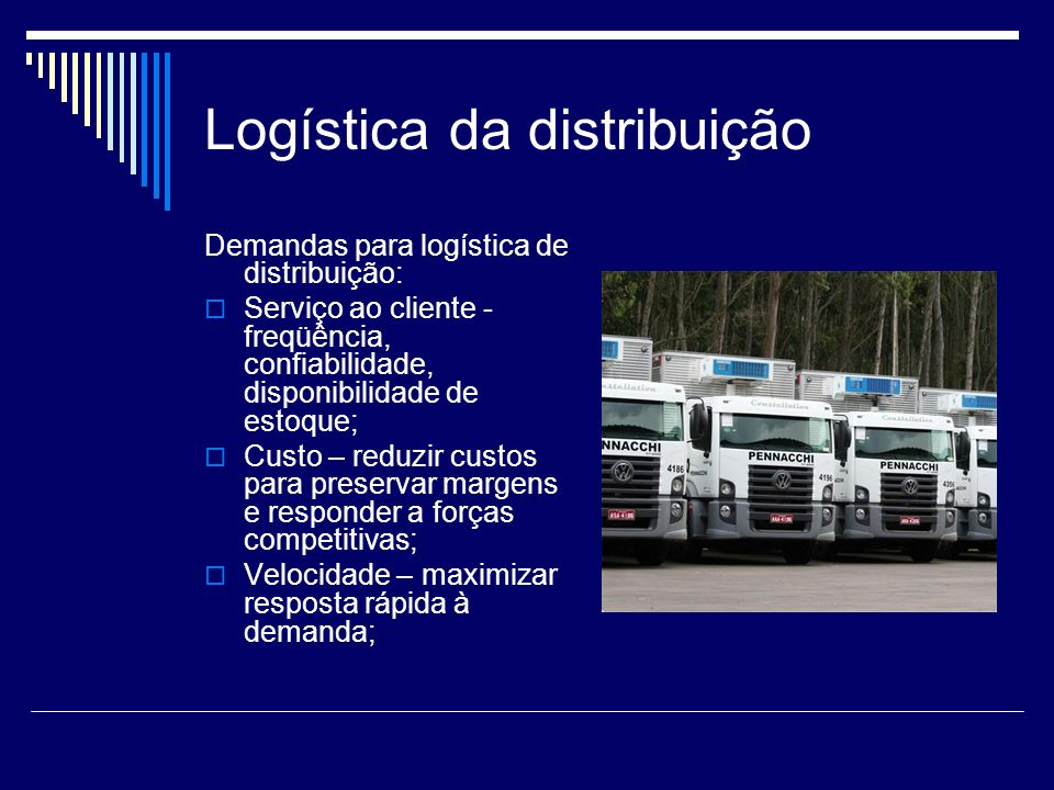 Logística da distribuição Demandas para logística de distribuição: Serviço ao cliente - freqüência, confiabilidade, disponibilidade de estoque; Custo
