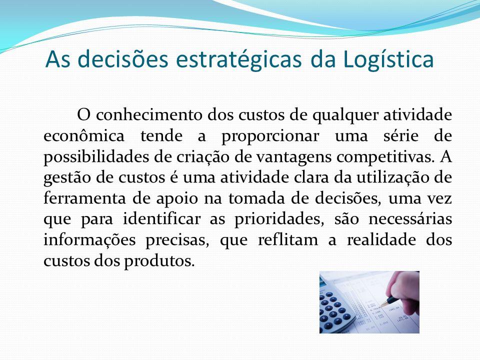 As decisões estratégicas da Logística O conhecimento dos custos de qualquer atividade econômica tende a proporcionar uma série de possibilidades de cr