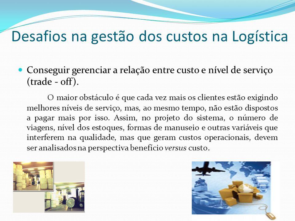 Desafios na gestão dos custos na Logística Conseguir gerenciar a relação entre custo e nível de serviço (trade - off). O maior obstáculo é que cada ve