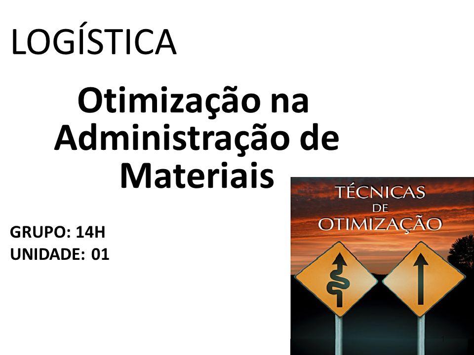 LOGÍSTICA Otimização na Administração de Materiais GRUPO: 14H UNIDADE: 01 1