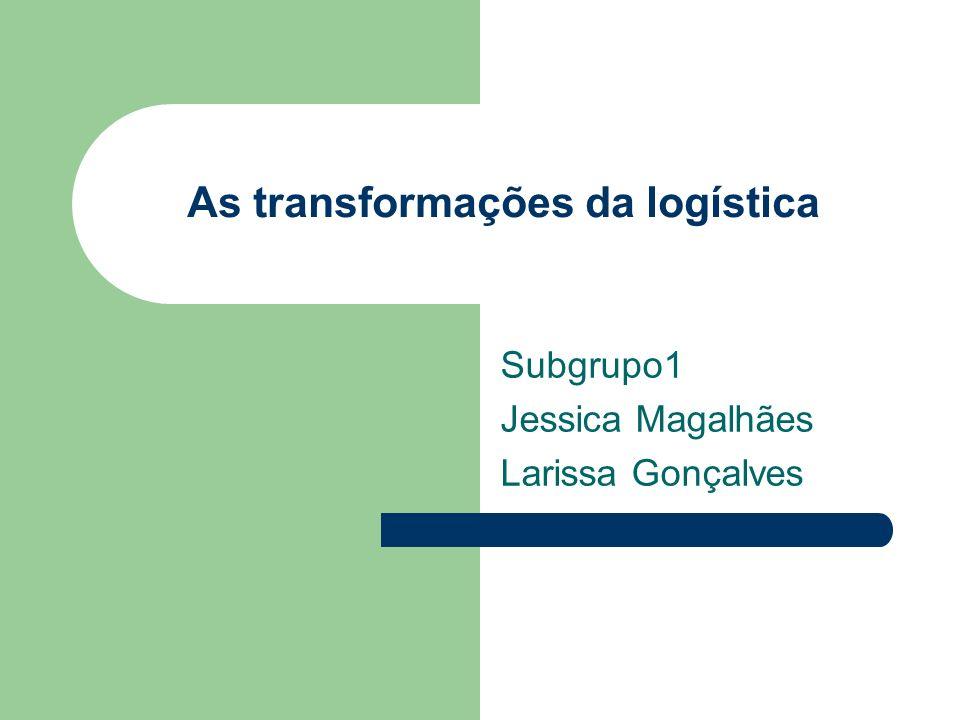 As transformações da logística Subgrupo1 Jessica Magalhães Larissa Gonçalves