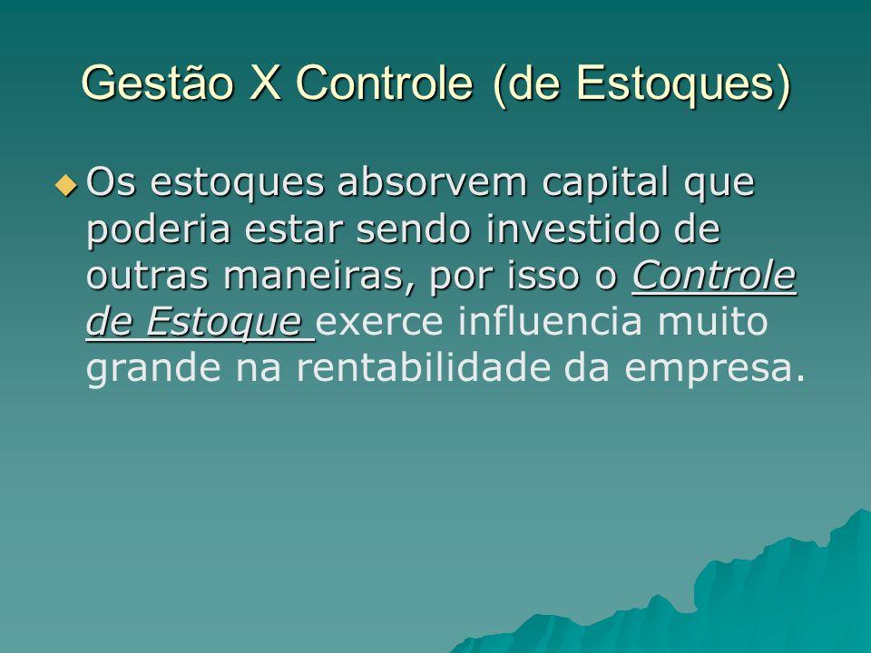 Gestão X Controle (de Estoques) Os estoques absorvem capital que poderia estar sendo investido de outras maneiras, por isso o Controle de Estoque Os e