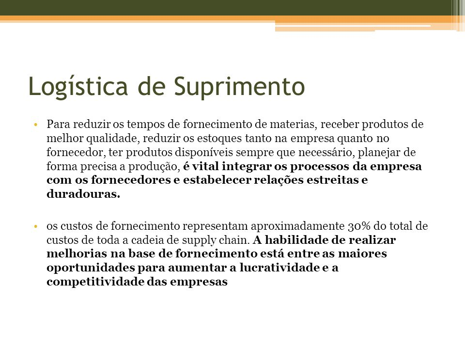Logística de Suprimento Para reduzir os tempos de fornecimento de materias, receber produtos de melhor qualidade, reduzir os estoques tanto na empresa