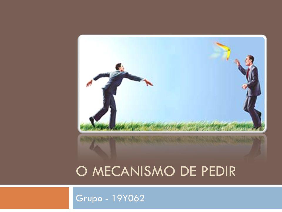 O MECANISMO DE PEDIR Grupo - 19Y062