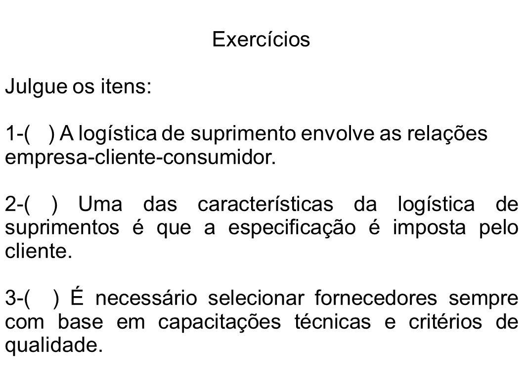 Exercícios Julgue os itens: 1-( ) A logística de suprimento envolve as relações empresa-cliente-consumidor. 2-( ) Uma das características da logística