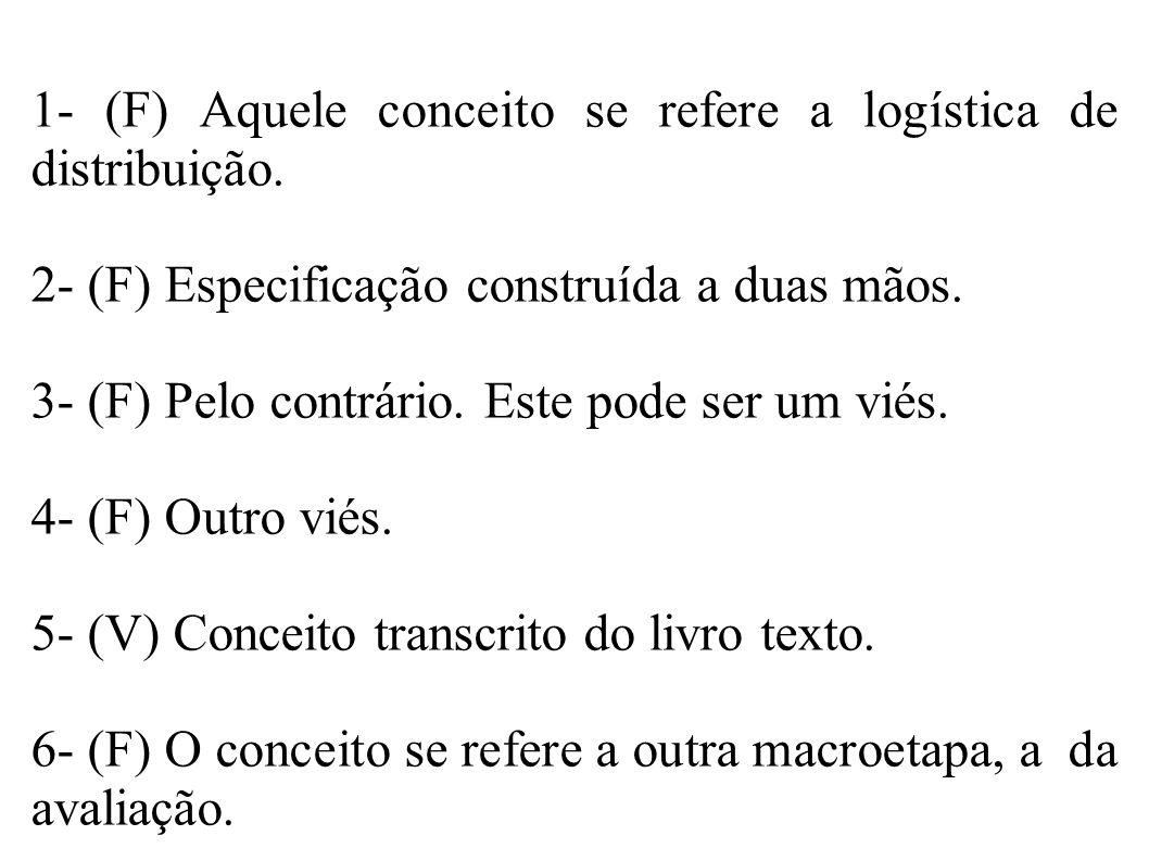 1- (F) Aquele conceito se refere a logística de distribuição. 2- (F) Especificação construída a duas mãos. 3- (F) Pelo contrário. Este pode ser um vié