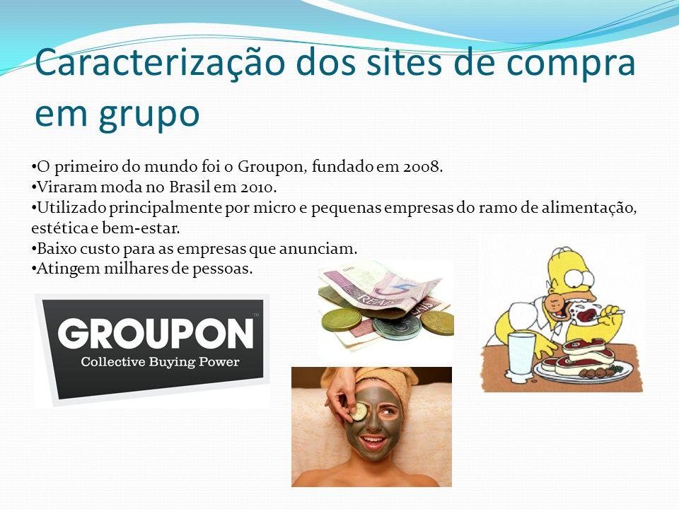 Caracterização dos sites de compra em grupo O primeiro do mundo foi o Groupon, fundado em 2008. Viraram moda no Brasil em 2010. Utilizado principalmen