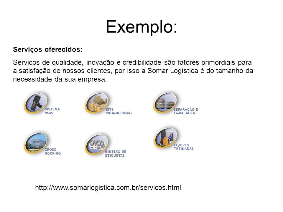 Exemplo: http://www.somarlogistica.com.br/servicos.html Serviços oferecidos: Serviços de qualidade, inovação e credibilidade são fatores primordiais p