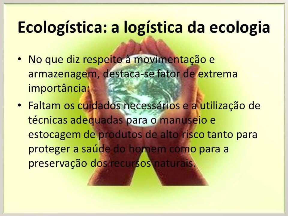Ecologística: a logística da ecologia No que diz respeito à movimentação e armazenagem, destaca-se fator de extrema importância: Faltam os cuidados ne