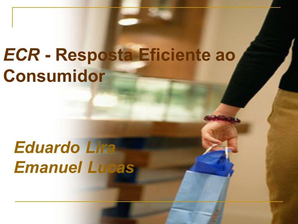 ECR - Resposta Eficiente ao Consumidor Eduardo Lira Emanuel Lucas