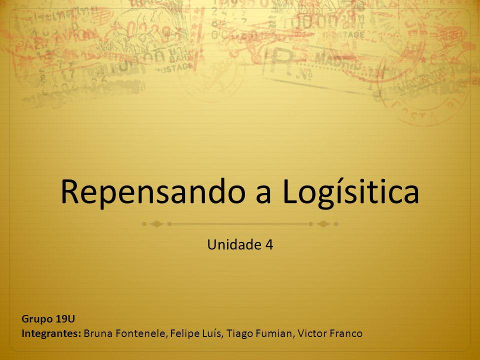 Repensando a Logísitica Unidade 4 Grupo 19U Integrantes: Bruna Fontenele, Felipe Luís, Tiago Fumian, Victor Franco