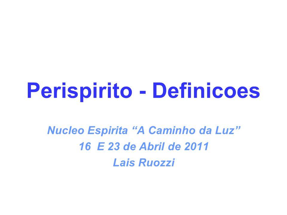 Perispirito - Definicoes Nucleo Espirita A Caminho da Luz 16 E 23 de Abril de 2011 Lais Ruozzi