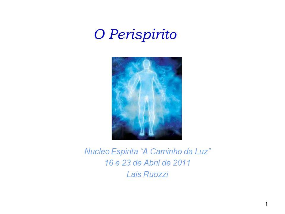 1 Nucleo Espirita A Caminho da Luz 16 e 23 de Abril de 2011 Lais Ruozzi O Perispirito