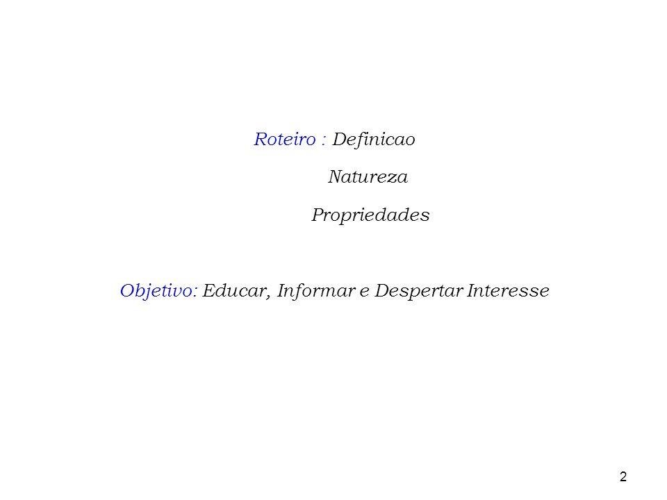 2 Roteiro : Definicao Natureza Propriedades Objetivo: Educar, Informar e Despertar Interesse