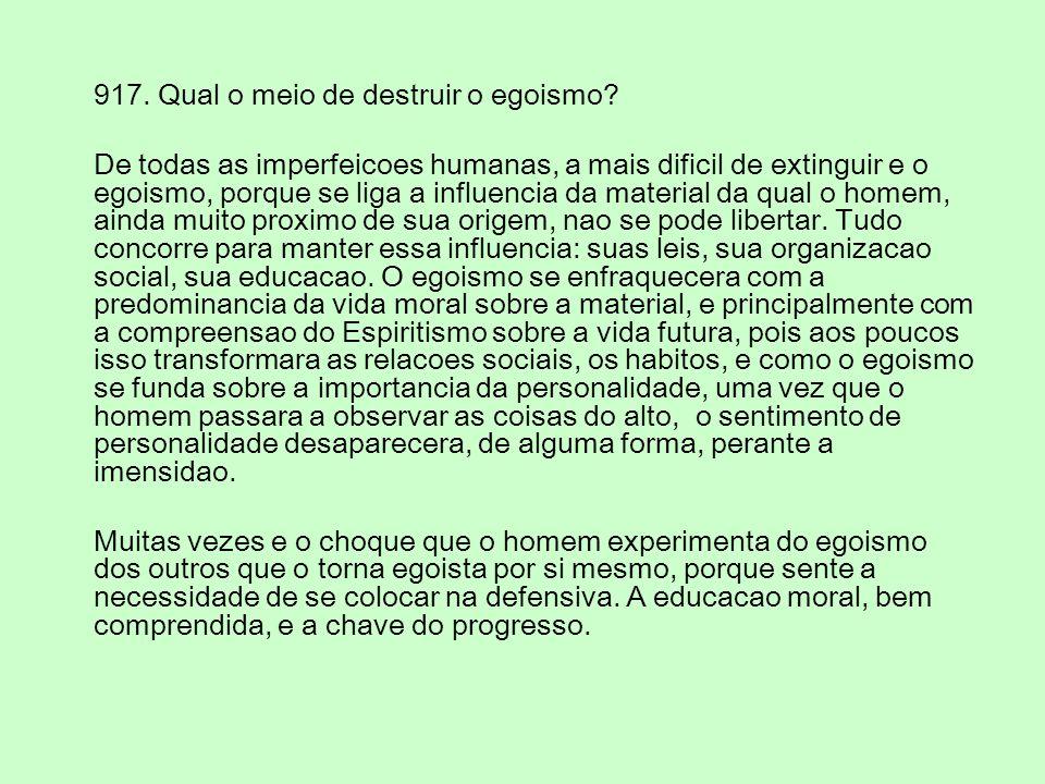 LE: 913 Entre os vicios, qual se pode considerar o pior? O egoismo. Estudai todos os vicios e vereis que no fundo de todos existe egoismo. Vos os comb