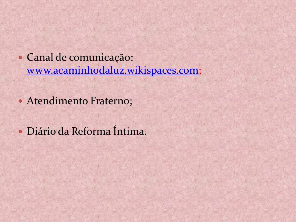 Canal de comunicação: www.acaminhodaluz.wikispaces.com; www.acaminhodaluz.wikispaces.com Atendimento Fraterno; Diário da Reforma Íntima.