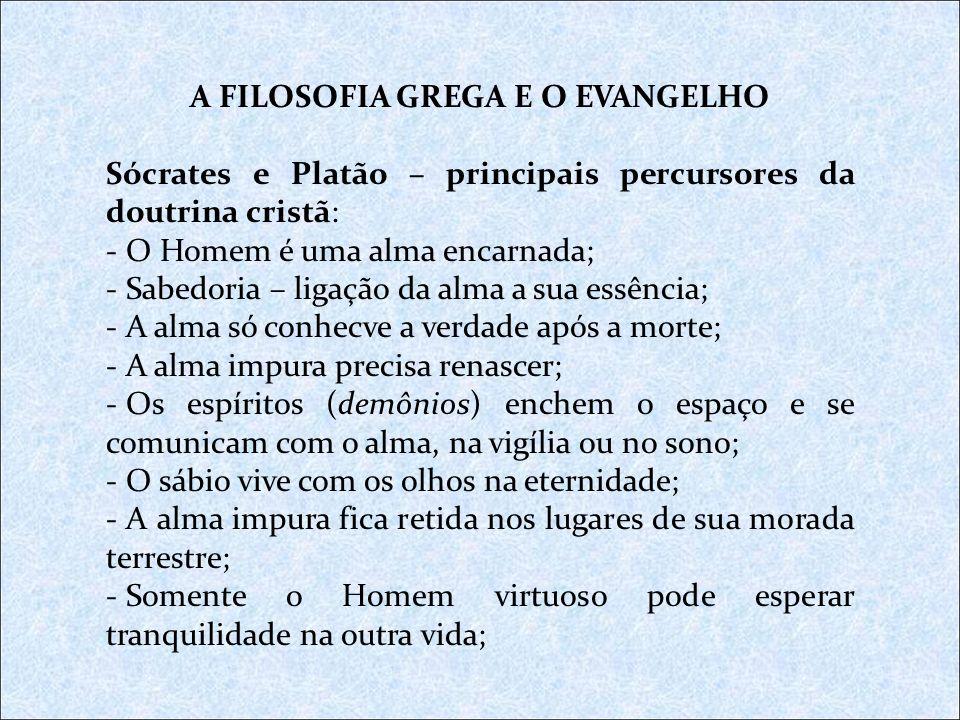 A FILOSOFIA GREGA E O EVANGELHO Sócrates e Platão – principais percursores da doutrina cristã: - O Homem é uma alma encarnada; - Sabedoria – ligação d