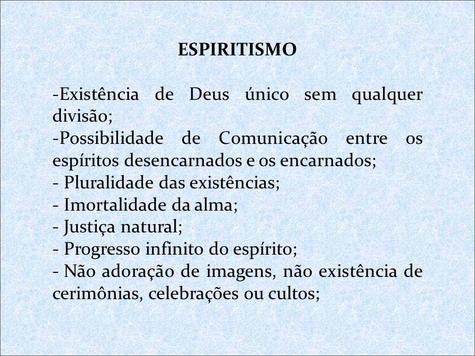 ESPIRITISMO -Existência de Deus único sem qualquer divisão; -Possibilidade de Comunicação entre os espíritos desencarnados e os encarnados; - Pluralid