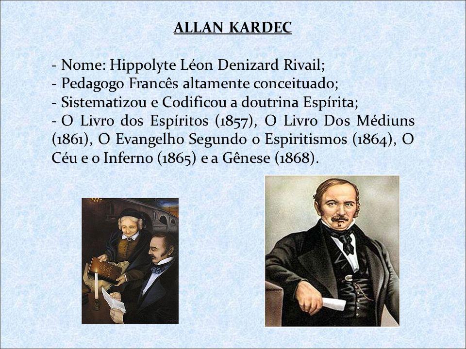 ALLAN KARDEC - Nome: Hippolyte Léon Denizard Rivail; - Pedagogo Francês altamente conceituado; - Sistematizou e Codificou a doutrina Espírita; - O Liv