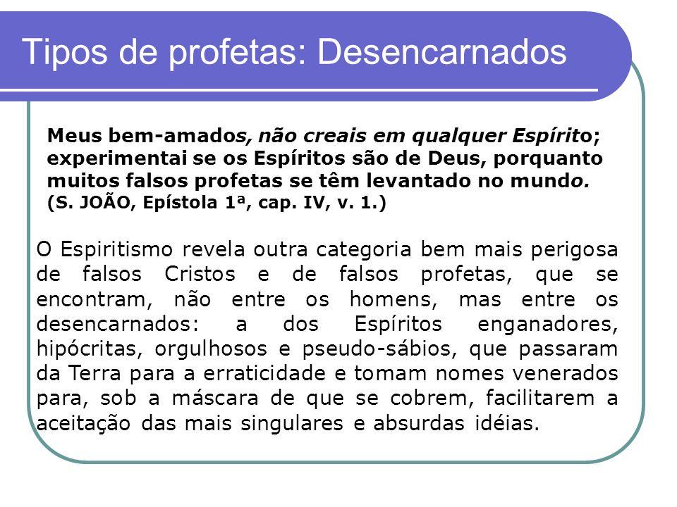 Tipos de profetas: Desencarnados Meus bem-amados, não creais em qualquer Espírito; experimentai se os Espíritos são de Deus, porquanto muitos falsos p