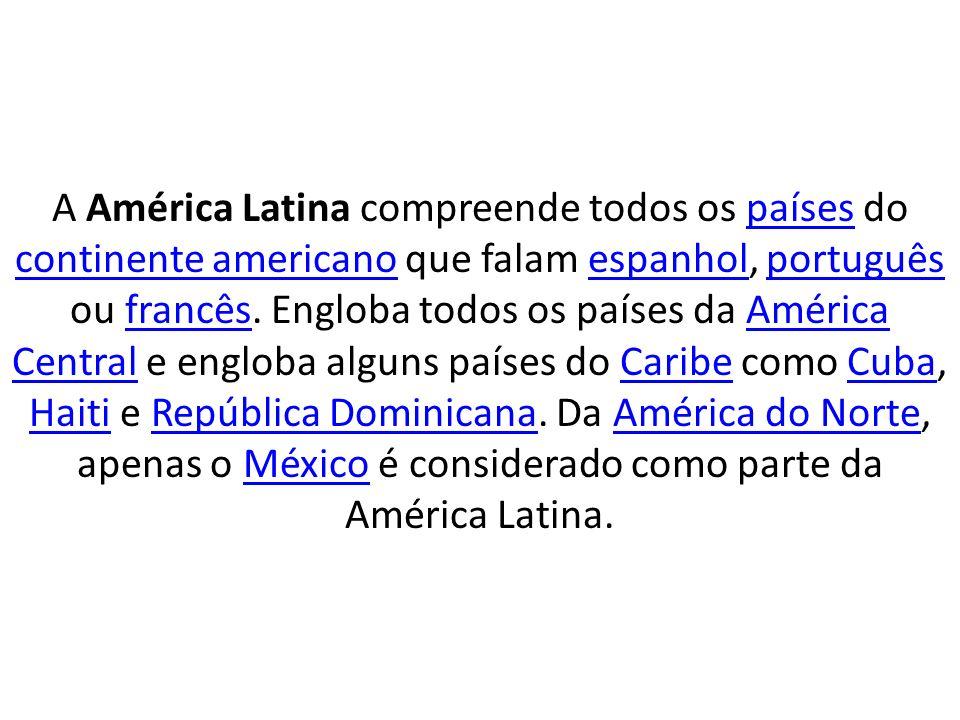 A América Latina compreende todos os países do continente americano que falam espanhol, português ou francês. Engloba todos os países da América Centr