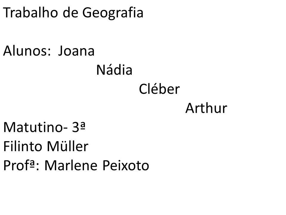 Trabalho de Geografia Alunos: Joana Nádia Cléber Arthur Matutino- 3ª Filinto Müller Profª: Marlene Peixoto
