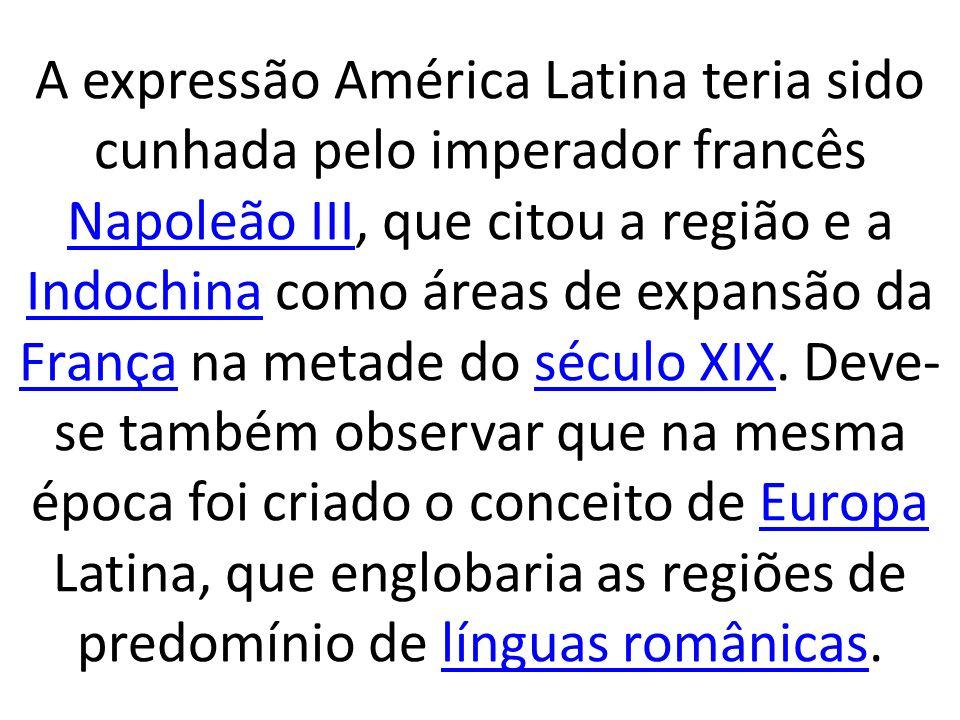 A expressão América Latina teria sido cunhada pelo imperador francês Napoleão III, que citou a região e a Indochina como áreas de expansão da França n