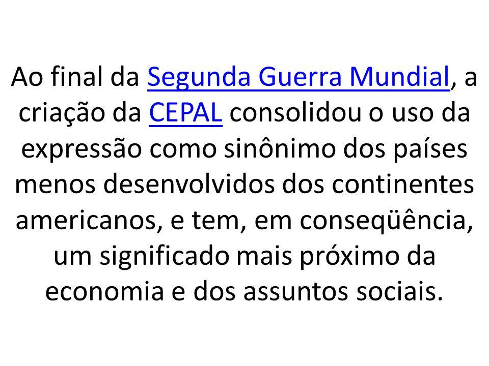 Ao final da Segunda Guerra Mundial, a criação da CEPAL consolidou o uso da expressão como sinônimo dos países menos desenvolvidos dos continentes amer