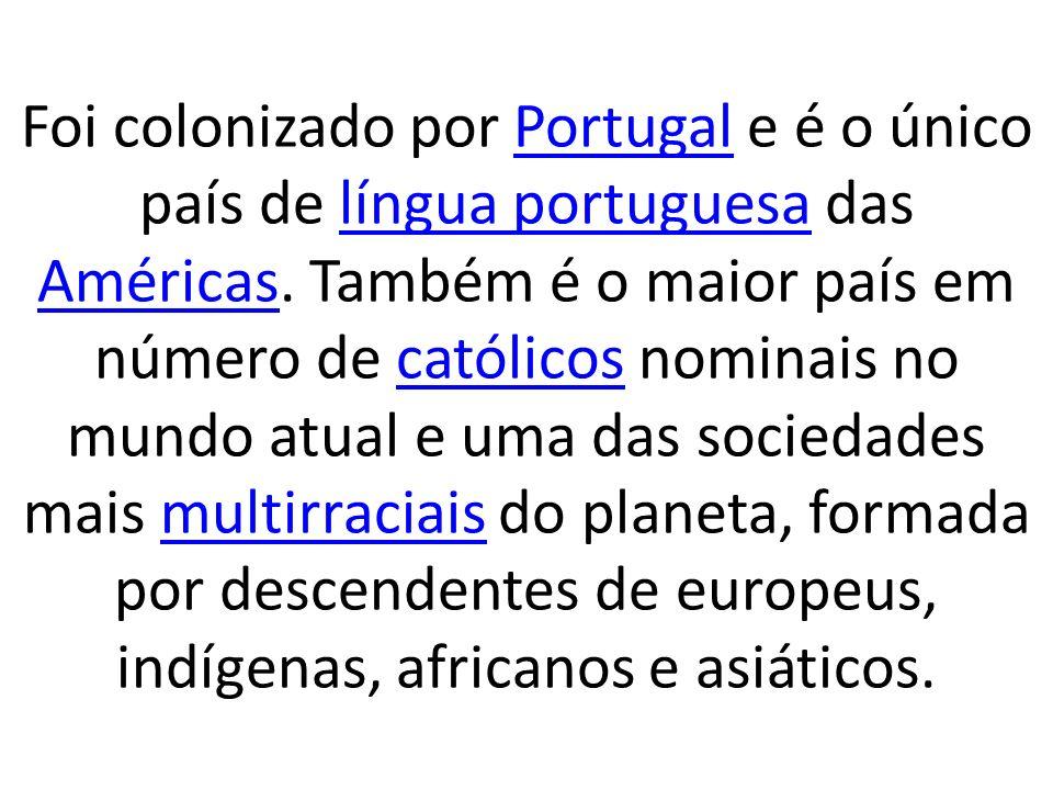 Foi colonizado por Portugal e é o único país de língua portuguesa das Américas. Também é o maior país em número de católicos nominais no mundo atual e