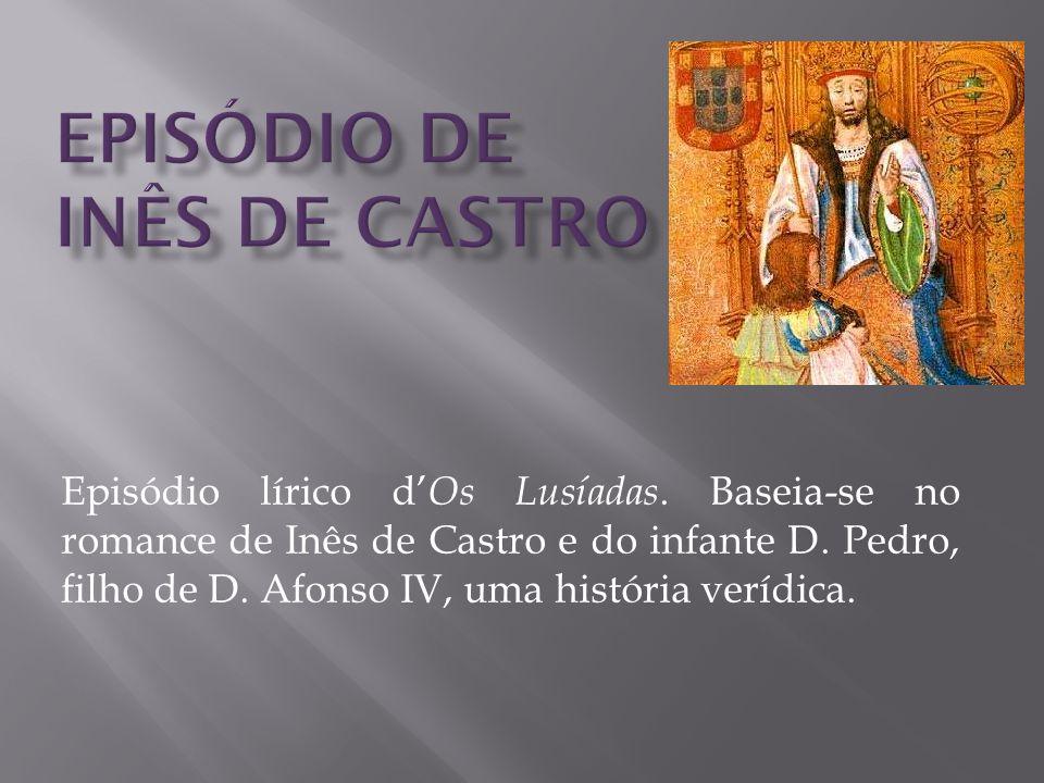 Episódio lírico d Os Lusíadas. Baseia-se no romance de Inês de Castro e do infante D. Pedro, filho de D. Afonso IV, uma história verídica.