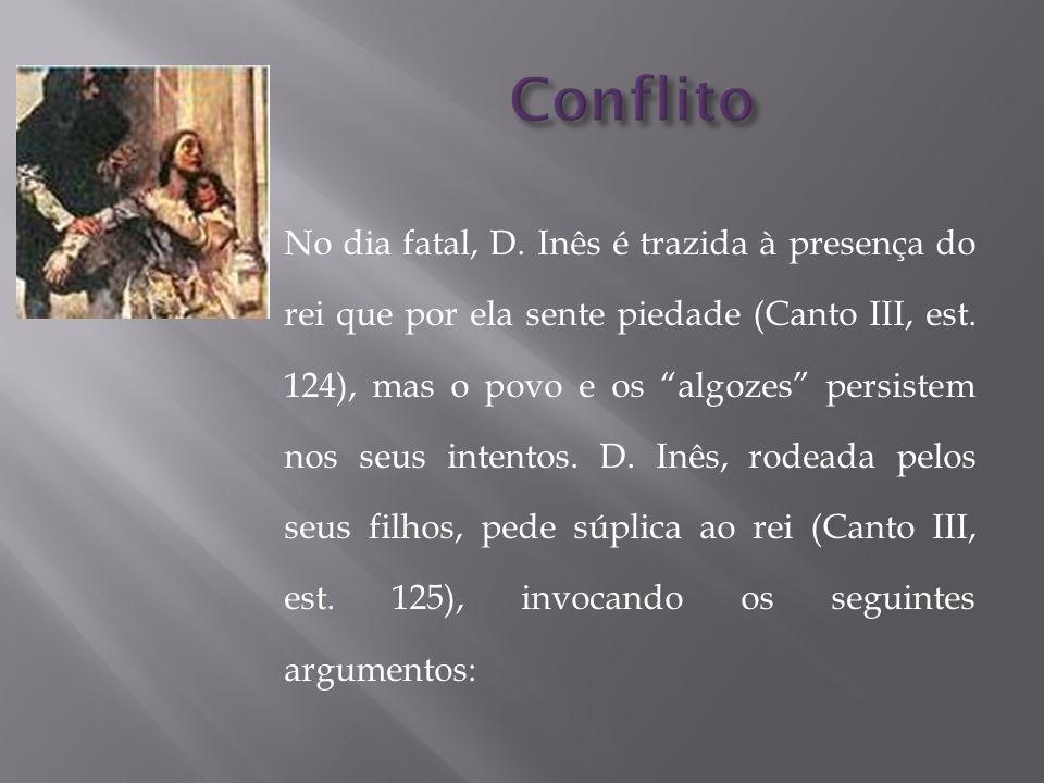 No dia fatal, D. Inês é trazida à presença do rei que por ela sente piedade (Canto III, est. 124), mas o povo e os algozes persistem nos seus intentos