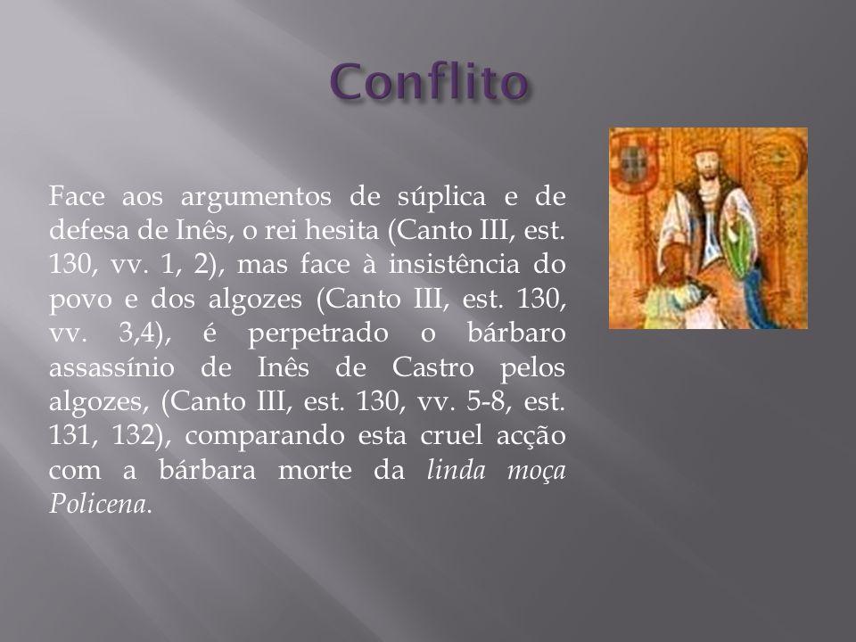 Face aos argumentos de súplica e de defesa de Inês, o rei hesita (Canto III, est. 130, vv. 1, 2), mas face à insistência do povo e dos algozes (Canto