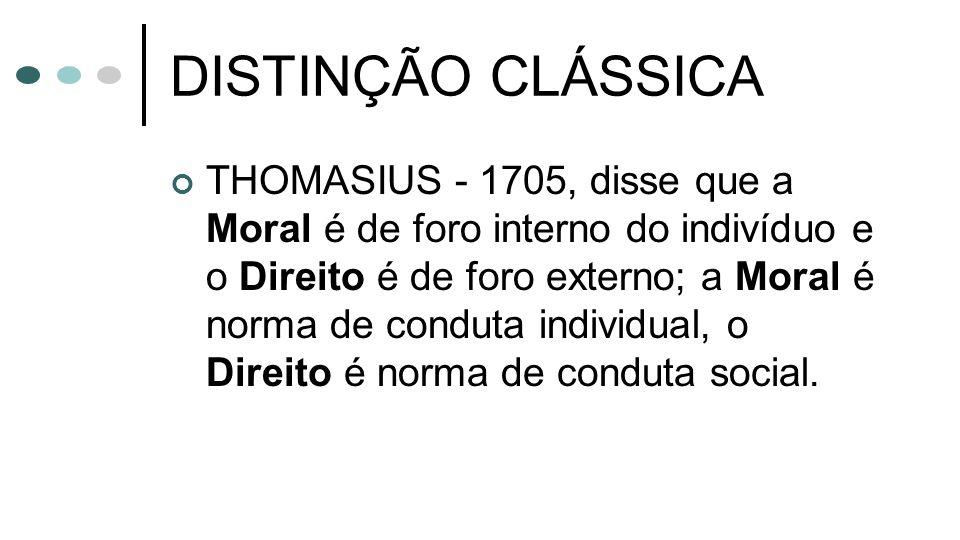 DISTINÇÃO CLÁSSICA THOMASIUS - 1705, disse que a Moral é de foro interno do indivíduo e o Direito é de foro externo; a Moral é norma de conduta indivi