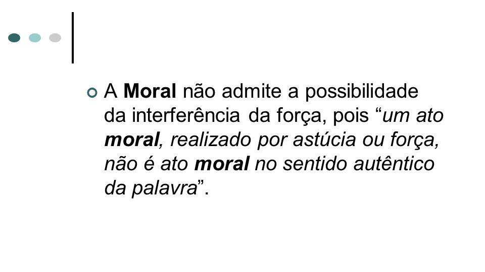 A Moral não admite a possibilidade da interferência da força, pois um ato moral, realizado por astúcia ou força, não é ato moral no sentido autêntico