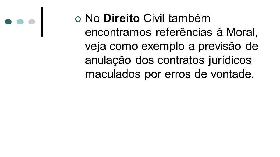 No Direito Civil também encontramos referências à Moral, veja como exemplo a previsão de anulação dos contratos jurídicos maculados por erros de vonta