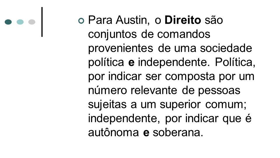 Para Austin, o Direito são conjuntos de comandos provenientes de uma sociedade política e independente. Política, por indicar ser composta por um núme