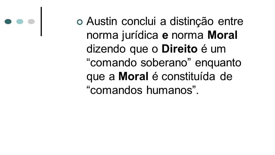 Austin conclui a distinção entre norma jurídica e norma Moral dizendo que o Direito é um comando soberano enquanto que a Moral é constituída de comand