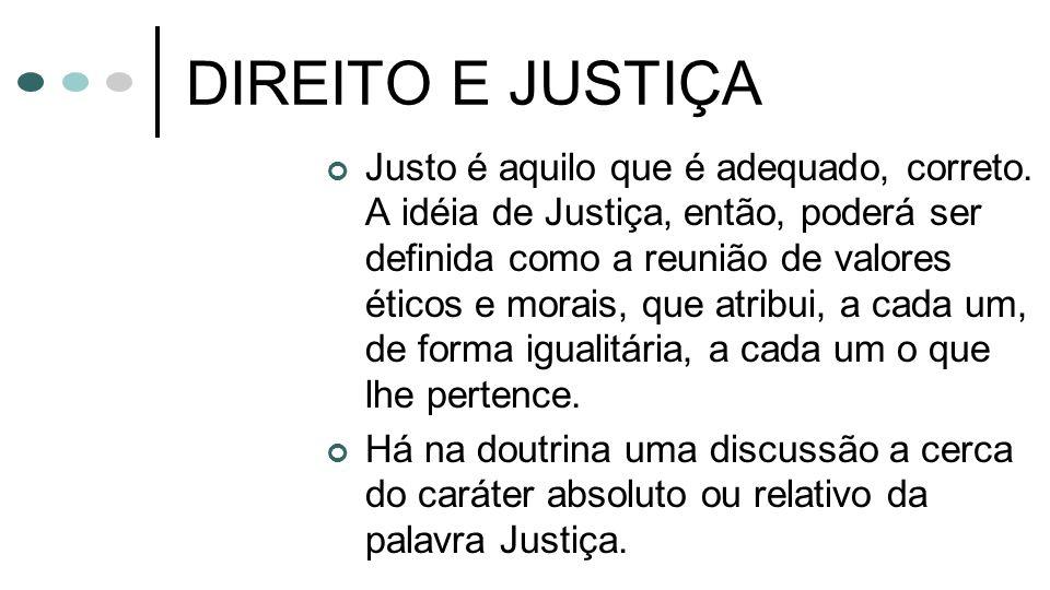 DIREITO E JUSTIÇA Justo é aquilo que é adequado, correto. A idéia de Justiça, então, poderá ser definida como a reunião de valores éticos e morais, qu