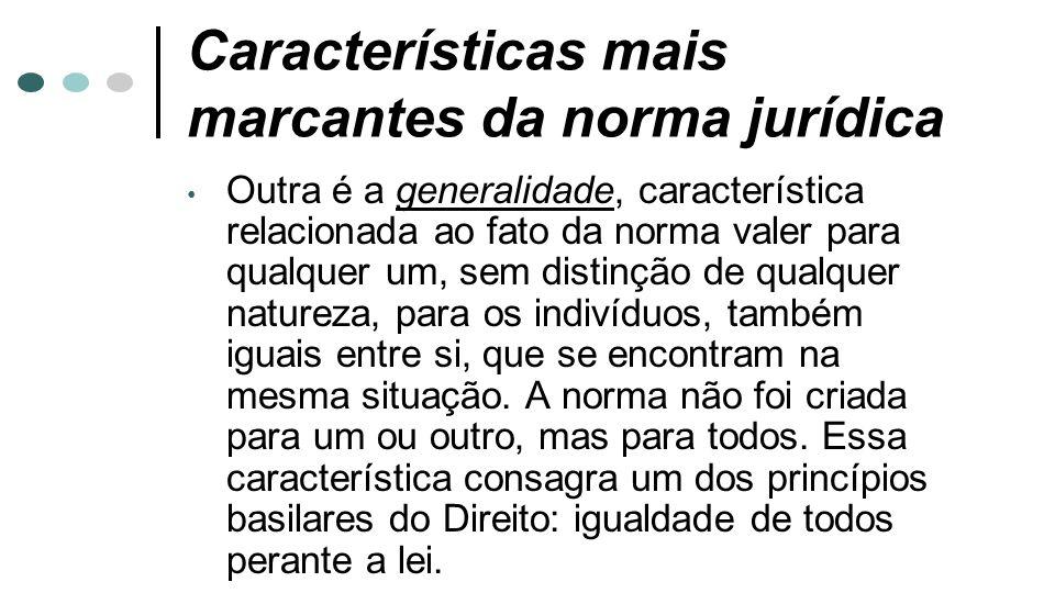 Características mais marcantes da norma jurídica Outra é a generalidade, característica relacionada ao fato da norma valer para qualquer um, sem disti