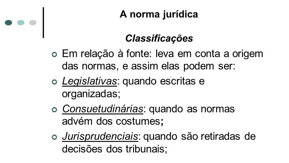 A norma jurídica Classificações Em relação à fonte: leva em conta a origem das normas, e assim elas podem ser: Legislativas: quando escritas e organiz